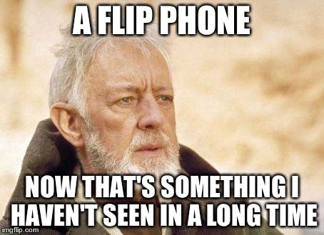 Todays generation of smart phones. | A FLIP PHONE NOW THAT'S SOMETHING I HAVEN'T SEEN IN A LONG TIME | image tagged in ben kenobi | made w/ Imgflip meme maker