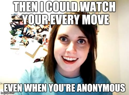 Overly Attached Girlfriend Meme | THEN I COULD WATCH YOUR EVERY MOVE EVEN WHEN YOU'RE ANONYMOUS | image tagged in memes,overly attached girlfriend | made w/ Imgflip meme maker