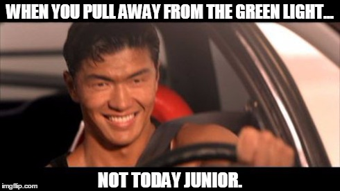 Fast Furious Johnny Tran | WHEN YOU PULL AWAY FROM THE GREEN LIGHT... NOT TODAY JUNIOR. | image tagged in memes,fast furious johnny tran | made w/ Imgflip meme maker