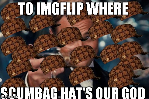 Leonardo Dicaprio Cheers | TO IMGFLIP WHERE SCUMBAG HAT'S OUR GOD | image tagged in memes,leonardo dicaprio cheers,scumbag | made w/ Imgflip meme maker