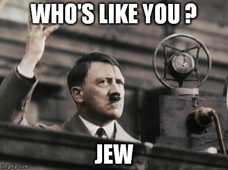 Hitler - fed up | WHO'S LIKE YOU ? JEW | image tagged in hitler - fed up | made w/ Imgflip meme maker