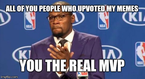 Thank you everyone for helping me | ALL OF YOU PEOPLE WHO UPVOTED MY MEMES YOU THE REAL MVP | image tagged in memes,you the real mvp | made w/ Imgflip meme maker