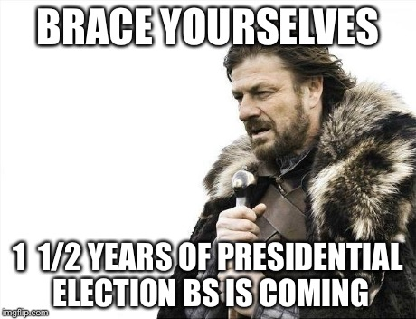 Brace Yourselves X is Coming Meme | BRACE YOURSELVES 1  1/2 YEARS OF PRESIDENTIAL ELECTION BS IS COMING | image tagged in memes,brace yourselves x is coming | made w/ Imgflip meme maker
