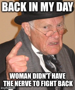 Back In My Day Meme | BACK IN MY DAY WOMAN DIDN'T HAVE THE NERVE TO FIGHT BACK | image tagged in memes,back in my day | made w/ Imgflip meme maker