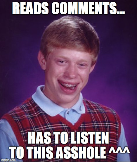 Bad Luck Brian Meme | READS COMMENTS... HAS TO LISTEN TO THIS ASSHOLE ^^^ | image tagged in memes,bad luck brian | made w/ Imgflip meme maker