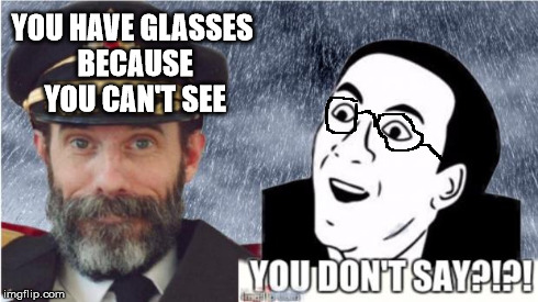 Captain obvious- you don't say? | YOU HAVE GLASSES BECAUSE YOU CAN'T SEE | image tagged in captain obvious- you don't say,captain obvious,you don't say | made w/ Imgflip meme maker