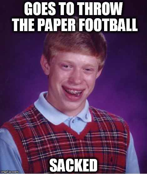 Bad Luck Brian Meme | GOES TO THROW THE PAPER FOOTBALL SACKED | image tagged in memes,bad luck brian | made w/ Imgflip meme maker