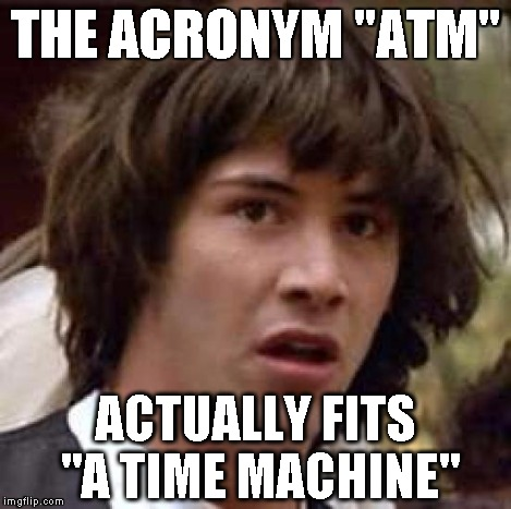 "Conspiracy Keanu Meme | THE ACRONYM ""ATM"" ACTUALLY FITS ""A TIME MACHINE"" 