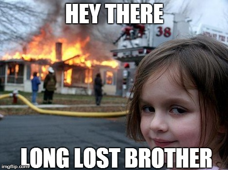Disaster Girl Meme | HEY THERE LONG LOST BROTHER | image tagged in memes,disaster girl | made w/ Imgflip meme maker