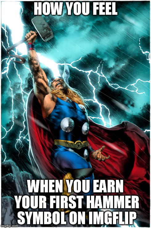 Thanks for the support guys! | HOW YOU FEEL WHEN YOU EARN YOUR FIRST HAMMER SYMBOL ON IMGFLIP | image tagged in memes,thor,hammer,avengers,original meme,no reposts | made w/ Imgflip meme maker
