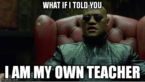 Morpheus sitting down | WHAT IF I TOLD YOU I AM MY OWN TEACHER | image tagged in morpheus sitting down | made w/ Imgflip meme maker