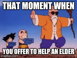 dragon ball | THAT MOMENT WHEN YOU OFFER TO HELP AN ELDER | image tagged in dragon ball z | made w/ Imgflip meme maker