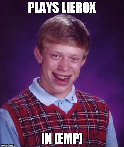 Bad Luck Brian Meme | PLAYS LIEROX IN [EMP] | image tagged in memes,bad luck brian | made w/ Imgflip meme maker