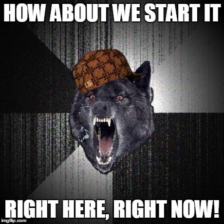Insany Wolf | HOW ABOUT WE START IT RIGHT HERE, RIGHT NOW! | image tagged in insany wolf,scumbag | made w/ Imgflip meme maker