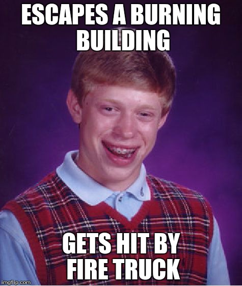 Bad Luck Brian Meme | ESCAPES A BURNING BUILDING GETS HIT BY FIRE TRUCK | image tagged in memes,bad luck brian | made w/ Imgflip meme maker