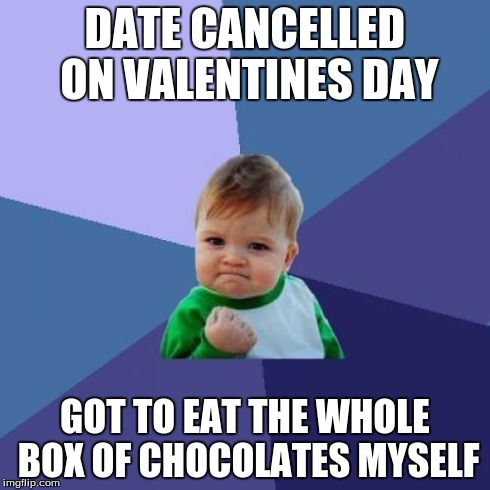 Success Kid Meme | DATE CANCELLED ON VALENTINES DAY GOT TO EAT THE WHOLE BOX OF CHOCOLATES MYSELF | image tagged in memes,success kid | made w/ Imgflip meme maker