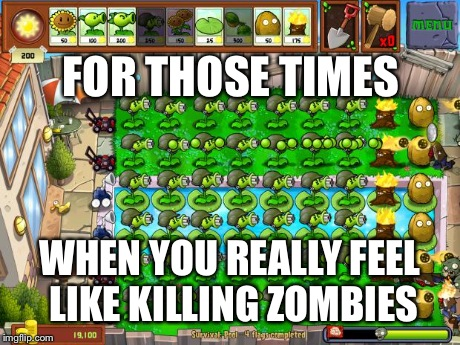 WHEN YOU REALLY FEEL LIKE KILLING ZOMBIES FOR THOSE TIMES | image tagged in pvz | made w/ Imgflip meme maker