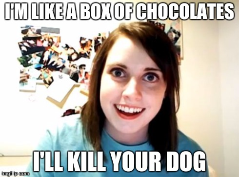 Overly Attached Girlfriend Meme | I'M LIKE A BOX OF CHOCOLATES I'LL KILL YOUR DOG | image tagged in memes,overly attached girlfriend | made w/ Imgflip meme maker