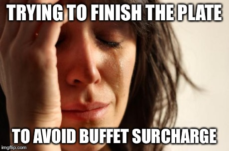 First World Problems Meme | TRYING TO FINISH THE PLATE TO AVOID BUFFET SURCHARGE | image tagged in memes,first world problems | made w/ Imgflip meme maker