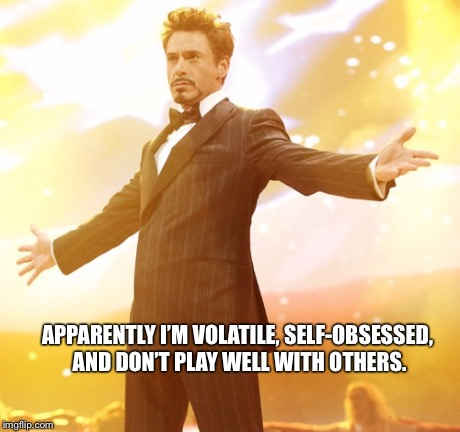 Tony Stark | APPARENTLY I'M VOLATILE, SELF-OBSESSED, AND DON'T PLAY WELL WITH OTHERS. | image tagged in tony stark success | made w/ Imgflip meme maker