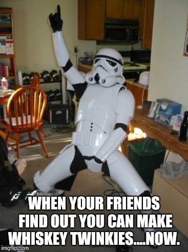Star Wars Fan | WHEN YOUR FRIENDS FIND OUT YOU CAN MAKE WHISKEY TWINKIES....NOW. | image tagged in star wars fan | made w/ Imgflip meme maker