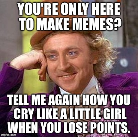 Creepy Condescending Wonka Meme | YOU'RE ONLY HERE TO MAKE MEMES? TELL ME AGAIN HOW YOU CRY LIKE A LITTLE GIRL WHEN YOU LOSE POINTS. | image tagged in memes,creepy condescending wonka | made w/ Imgflip meme maker