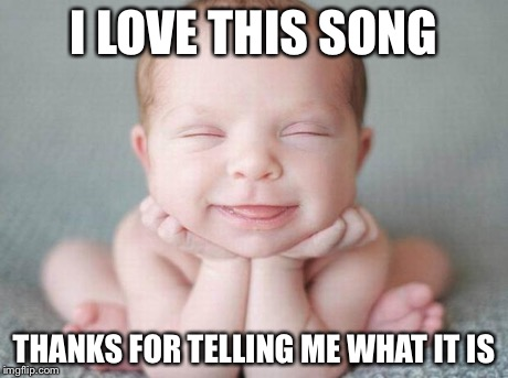 Happy baby | I LOVE THIS SONG THANKS FOR TELLING ME WHAT IT IS | image tagged in happy baby | made w/ Imgflip meme maker
