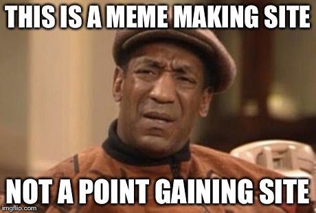 Cosby seriously | THIS IS A MEME MAKING SITE NOT A POINT GAINING SITE | image tagged in cosby seriously | made w/ Imgflip meme maker