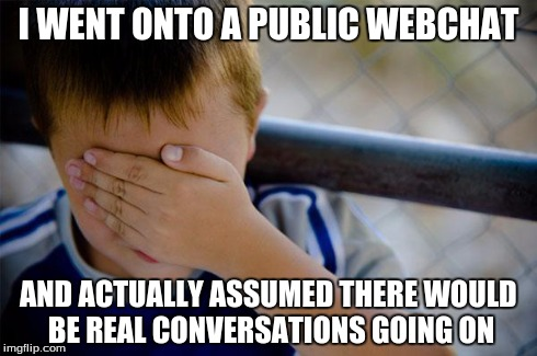 Never have I been so wrong | I WENT ONTO A PUBLIC WEBCHAT AND ACTUALLY ASSUMED THERE WOULD BE REAL CONVERSATIONS GOING ON | image tagged in memes,confession kid,webchat,conversations,public,internet | made w/ Imgflip meme maker