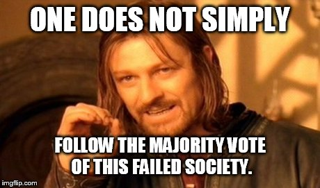 One Does Not Simply Meme | ONE DOES NOT SIMPLY FOLLOW THE MAJORITY VOTE OF THIS FAILED SOCIETY. | image tagged in memes,one does not simply | made w/ Imgflip meme maker