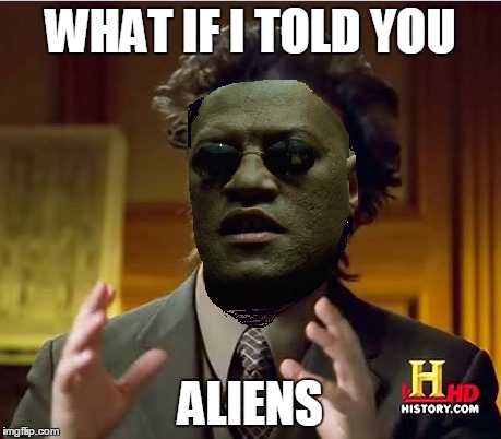 when morpheus tells you, you better listen | WHAT IF I TOLD YOU ALIENS | image tagged in memes,ancient aliens,what if i told you | made w/ Imgflip meme maker