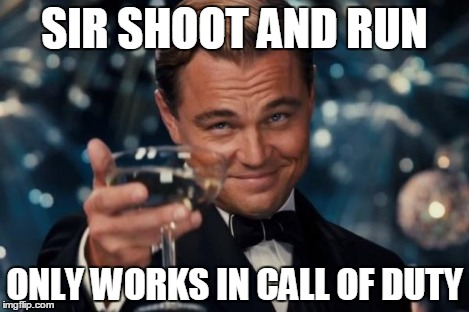 Leonardo Dicaprio Cheers Meme | SIR SHOOT AND RUN ONLY WORKS IN CALL OF DUTY | image tagged in memes,leonardo dicaprio cheers | made w/ Imgflip meme maker