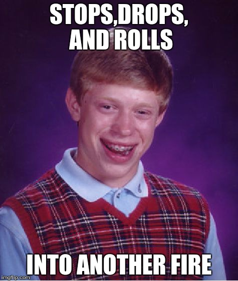 Bad Luck Brian | STOPS,DROPS, AND ROLLS INTO ANOTHER FIRE | image tagged in memes,bad luck brian | made w/ Imgflip meme maker