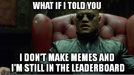 Morpheus sitting down | WHAT IF I TOLD YOU I DON'T MAKE MEMES AND I'M STILL IN THE LEADERBOARD | image tagged in morpheus sitting down | made w/ Imgflip meme maker