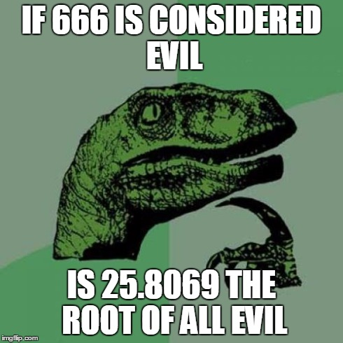 My god... | IF 666 IS CONSIDERED EVIL IS 25.8069 THE ROOT OF ALL EVIL | image tagged in memes,philosoraptor,funny | made w/ Imgflip meme maker
