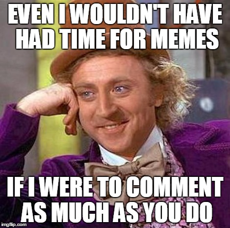 Creepy Condescending Wonka Meme | EVEN I WOULDN'T HAVE HAD TIME FOR MEMES IF I WERE TO COMMENT AS MUCH AS YOU DO | image tagged in memes,creepy condescending wonka | made w/ Imgflip meme maker