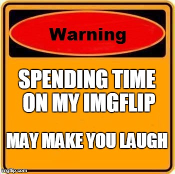 Warning Sign Meme | SPENDING TIME ON MY IMGFLIP MAY MAKE YOU LAUGH | image tagged in memes,warning sign | made w/ Imgflip meme maker
