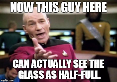 Picard Wtf Meme | NOW THIS GUY HERE CAN ACTUALLY SEE THE GLASS AS HALF-FULL. | image tagged in memes,picard wtf | made w/ Imgflip meme maker