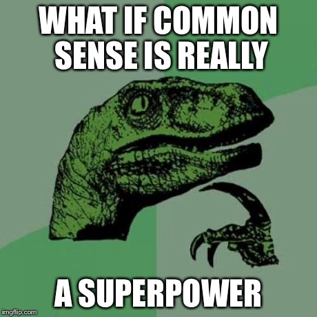Philosoraptor Meme | WHAT IF COMMON SENSE IS REALLY A SUPERPOWER | image tagged in memes,philosoraptor | made w/ Imgflip meme maker