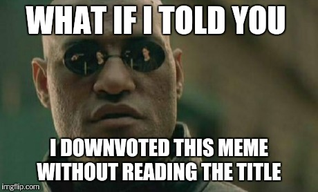 Matrix Morpheus Meme | WHAT IF I TOLD YOU I DOWNVOTED THIS MEME WITHOUT READING THE TITLE | image tagged in memes,matrix morpheus | made w/ Imgflip meme maker