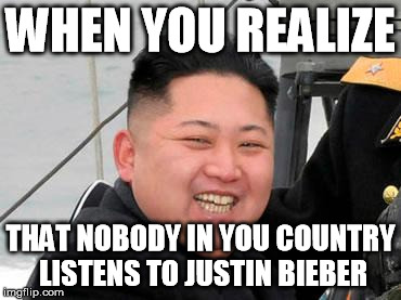I guess North Korea IS the best country in the world in at least one way | WHEN YOU REALIZE THAT NOBODY IN YOU COUNTRY LISTENS TO JUSTIN BIEBER | image tagged in happy kim jong un,justin bieber,memes,north korea | made w/ Imgflip meme maker