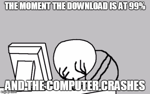 Don't you hate that... | THE MOMENT THE DOWNLOAD IS AT 99% AND THE COMPUTER CRASHES | image tagged in memes,computer guy facepalm,funny | made w/ Imgflip meme maker