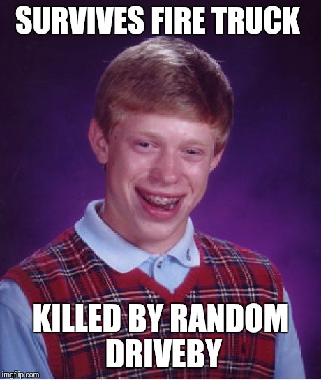 Bad Luck Brian Meme | SURVIVES FIRE TRUCK KILLED BY RANDOM DRIVEBY | image tagged in memes,bad luck brian | made w/ Imgflip meme maker