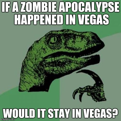 Philosoraptor Meme | IF A ZOMBIE APOCALYPSE HAPPENED IN VEGAS WOULD IT STAY IN VEGAS? | image tagged in memes,philosoraptor | made w/ Imgflip meme maker