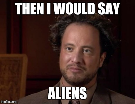 THEN I WOULD SAY ALIENS | made w/ Imgflip meme maker