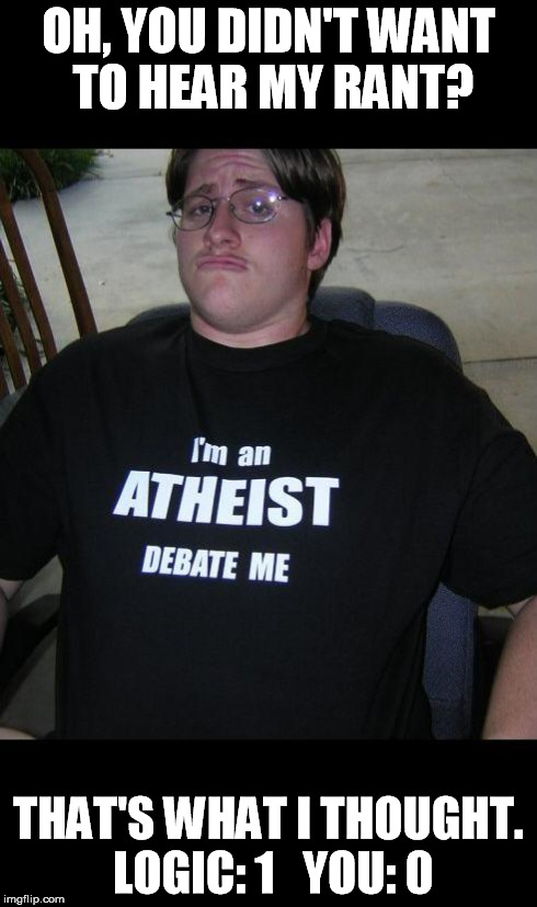 Atheist Rant | OH, YOU DIDN'T WANT TO HEAR MY RANT? THAT'S WHAT I THOUGHT. LOGIC: 1   YOU: 0 | image tagged in atheist,atheism,rant,logic,debate | made w/ Imgflip meme maker