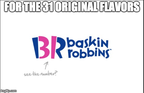 FOR THE 31 ORIGINAL FLAVORS | made w/ Imgflip meme maker