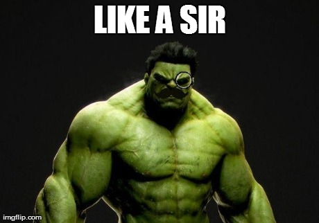 LIKE A SIR | image tagged in hulk like a sir | made w/ Imgflip meme maker