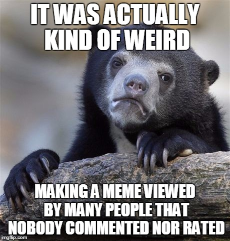 Confession Bear Meme | IT WAS ACTUALLY KIND OF WEIRD MAKING A MEME VIEWED BY MANY PEOPLE THAT NOBODY COMMENTED NOR RATED | image tagged in memes,confession bear | made w/ Imgflip meme maker