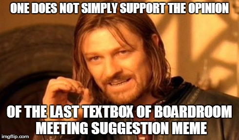 seriously.... | ONE DOES NOT SIMPLY SUPPORT THE OPINION OF THE LAST TEXTBOX OF BOARDROOM MEETING SUGGESTION MEME | image tagged in memes,one does not simply | made w/ Imgflip meme maker